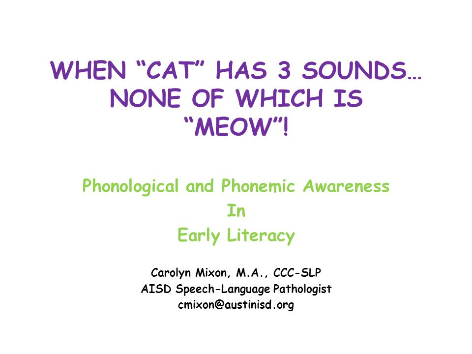 "WHEN ""CAT"" HAS 3 SOUNDS… NONE OF WHICH IS ""MEOW""! Phonological and Phonemic Awareness In Early Literacy Carolyn Mixon, M.A., CCC-SLP AISD Speech-Langu"