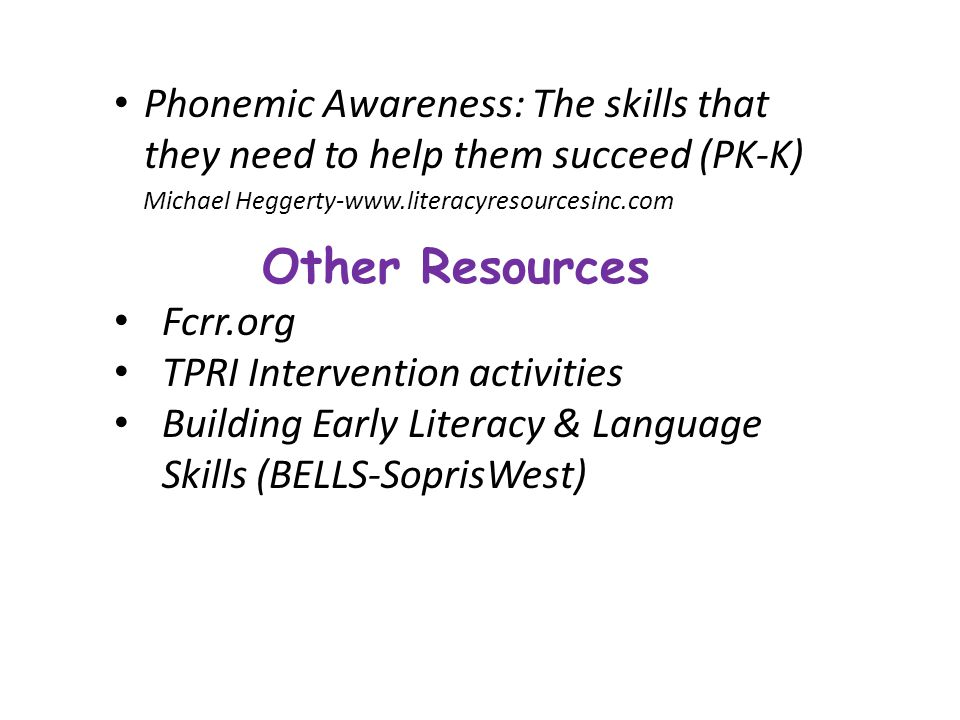 Phonemic Awareness: The skills that they need to help them succeed (PK-K) Michael Heggerty-www.literacyresourcesinc.com Other Resources Fcrr.org TPRI