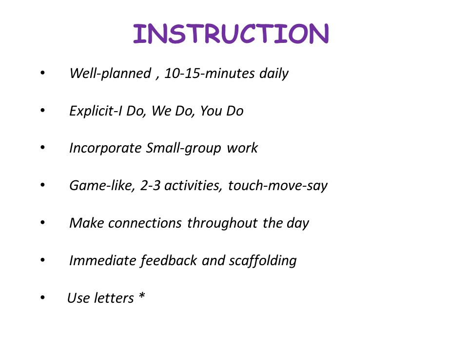INSTRUCTION Well-planned, 10-15-minutes daily Explicit-I Do, We Do, You Do Incorporate Small-group work Game-like, 2-3 activities, touch-move-say Make