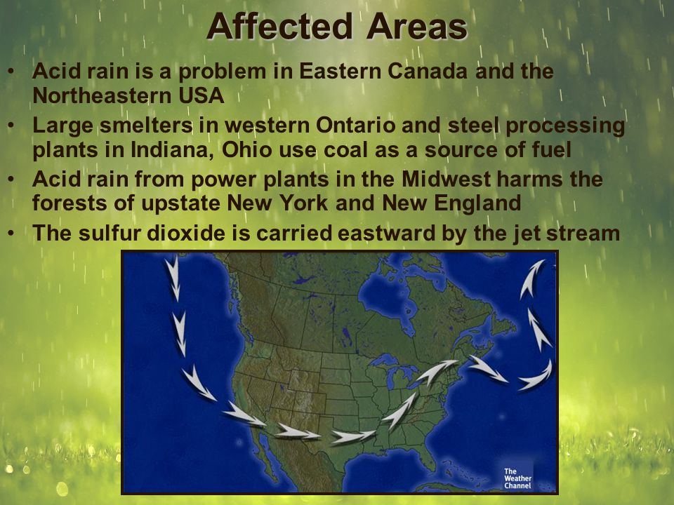 Affected Areas Acid rain is a problem in Eastern Canada and the Northeastern USA Large smelters in western Ontario and steel processing plants in Indi