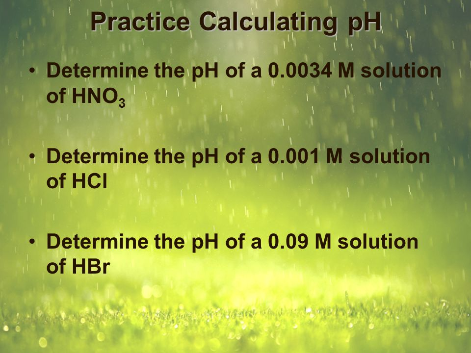 Practice Calculating pH Determine the pH of a 0.0034 M solution of HNO 3 pH = -log[H + ] = -log(0.0034) = 2.47 Determine the pH of a 0.001 M solution