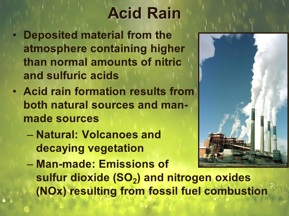 Acid Rain Formation Sulfur dioxide and nitrogen oxides are released when fossil fuels are burned (such as coal) SO 2 and NO x molecules react in sunlight to create sulfuric acid and nitric acid