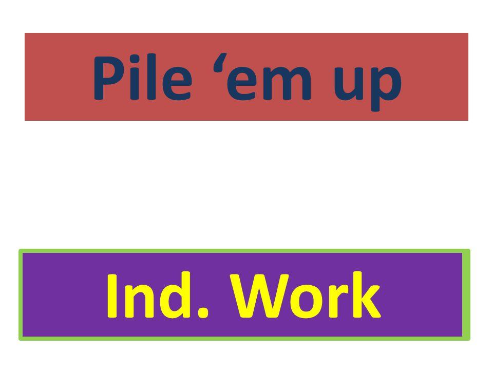 Pile 'em up Ind. Work Ind. Work