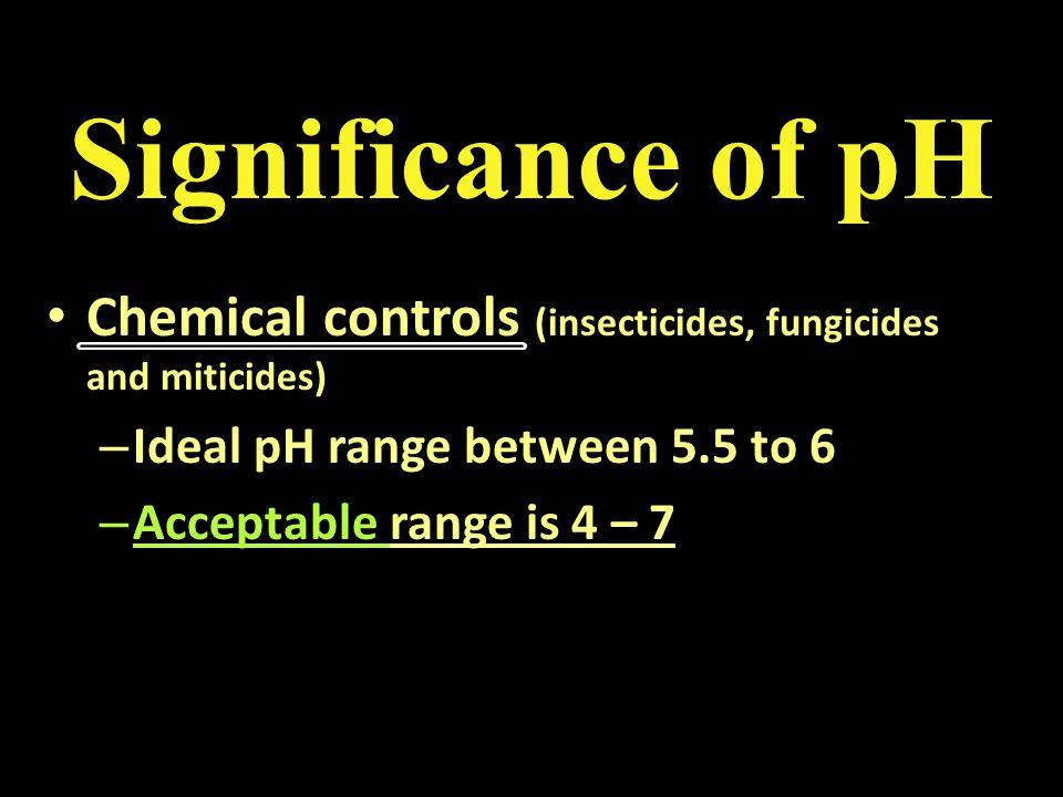 Significance of pH Chemical controls (insecticides, fungicides and miticides) Chemical controls (insecticides, fungicides and miticides) – Ideal pH ra