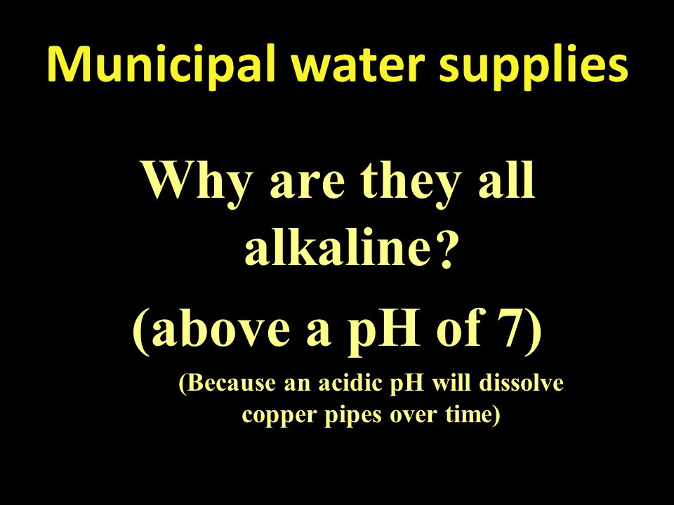 Municipal water supplies Why are they all alkaline (above a pH of 7) (Because an acidic pH will dissolve copper pipes over time)
