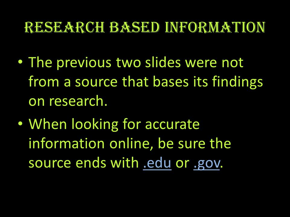 Research based information The previous two slides were not from a source that bases its findings on research.