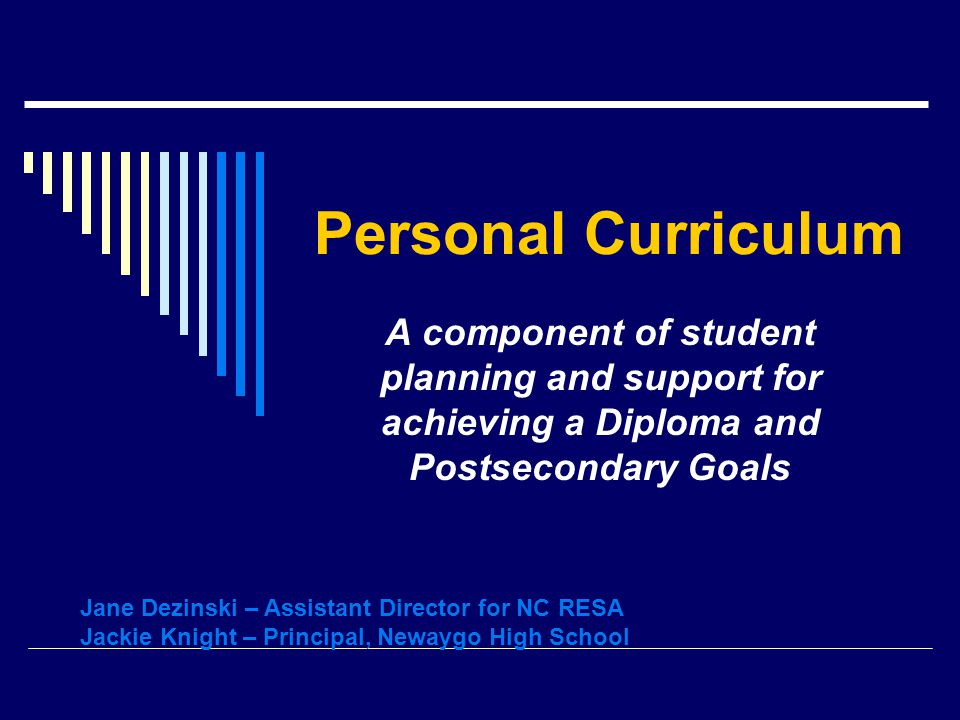 Personal Curriculum A component of student planning and support for achieving a Diploma and Postsecondary Goals Jane Dezinski – Assistant Director for NC RESA Jackie Knight – Principal, Newaygo High School
