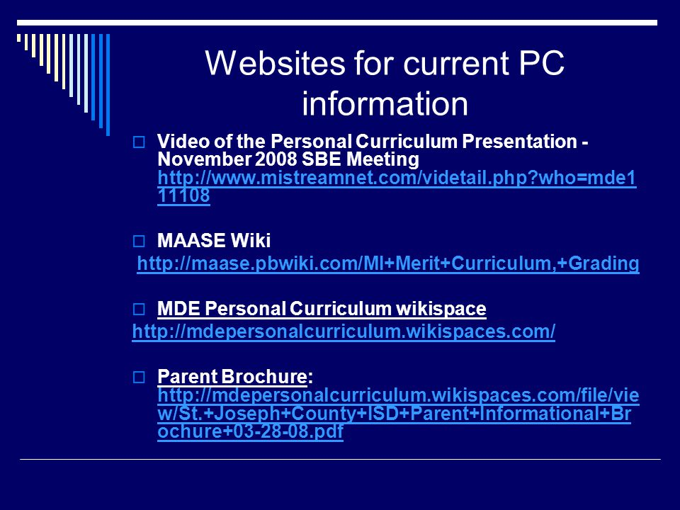 Websites for current PC information  Video of the Personal Curriculum Presentation - November 2008 SBE Meeting http://www.mistreamnet.com/videtail.php who=mde1 11108 http://www.mistreamnet.com/videtail.php who=mde1 11108  MAASE Wiki http://maase.pbwiki.com/MI+Merit+Curriculum,+Grading  MDE Personal Curriculum wikispace http://mdepersonalcurriculum.wikispaces.com/  Parent Brochure: http://mdepersonalcurriculum.wikispaces.com/file/vie w/St.+Joseph+County+ISD+Parent+Informational+Br ochure+03-28-08.pdf http://mdepersonalcurriculum.wikispaces.com/file/vie w/St.+Joseph+County+ISD+Parent+Informational+Br ochure+03-28-08.pdf