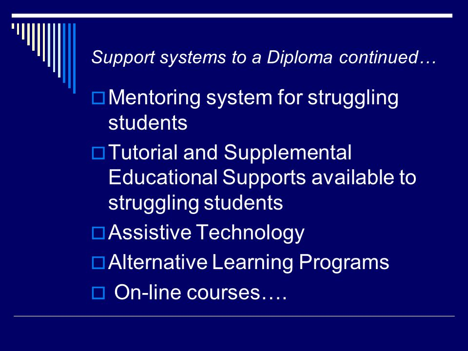 Support systems to a Diploma continued…  Mentoring system for struggling students  Tutorial and Supplemental Educational Supports available to struggling students  Assistive Technology  Alternative Learning Programs  On-line courses….