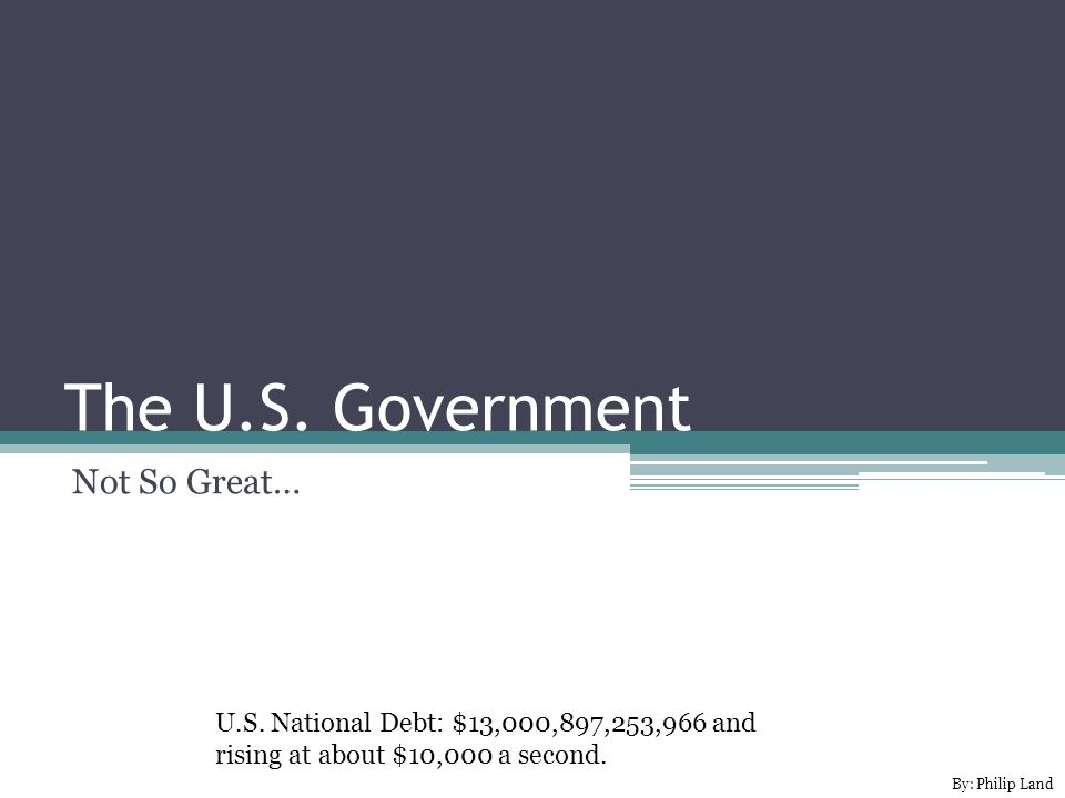 The U.S. Government Not So Great… U.S. National Debt: $13,000,897,253,966 and rising at about $10,000 a second. By: Philip Land