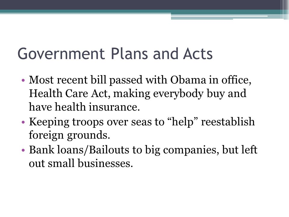 Government Plans and Acts Most recent bill passed with Obama in office, Health Care Act, making everybody buy and have health insurance. Keeping troop