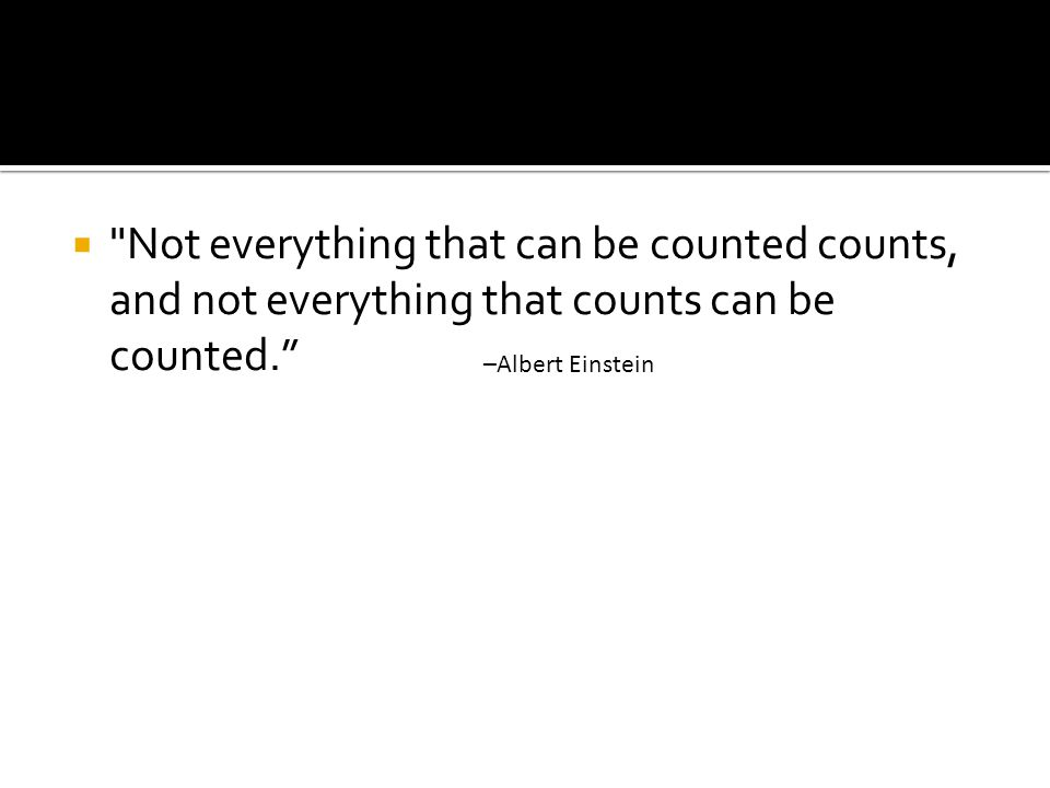  Not everything that can be counted counts, and not everything that counts can be counted. –Albert Einstein