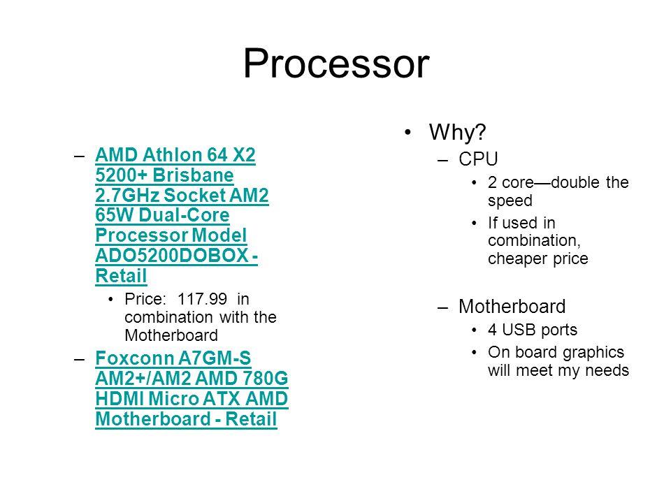 Processor –AMD Athlon 64 X2 5200+ Brisbane 2.7GHz Socket AM2 65W Dual-Core Processor Model ADO5200DOBOX - RetailAMD Athlon 64 X2 5200+ Brisbane 2.7GHz Socket AM2 65W Dual-Core Processor Model ADO5200DOBOX - Retail Price: 117.99 in combination with the Motherboard –Foxconn A7GM-S AM2+/AM2 AMD 780G HDMI Micro ATX AMD Motherboard - RetailFoxconn A7GM-S AM2+/AM2 AMD 780G HDMI Micro ATX AMD Motherboard - Retail Why.