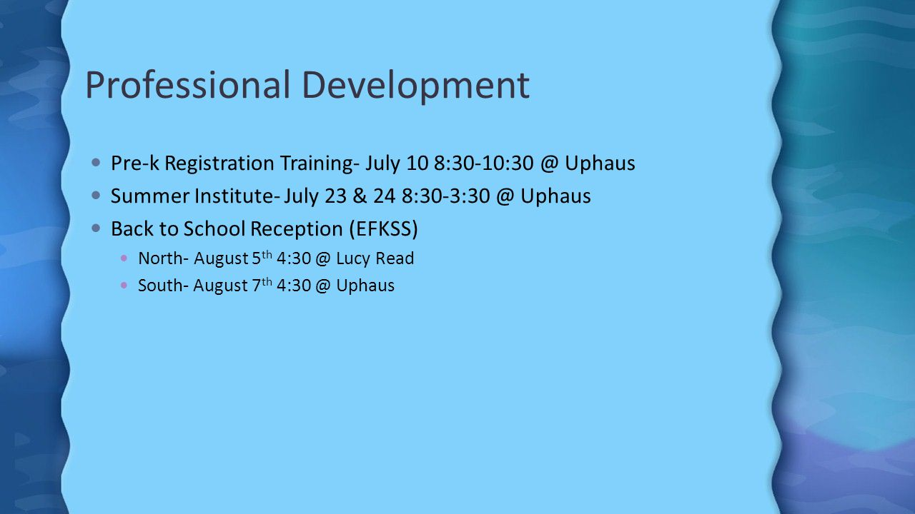 Professional Development Pre-k Registration Training- July 10 8:30-10:30 @ Uphaus Summer Institute- July 23 & 24 8:30-3:30 @ Uphaus Back to School Reception (EFKSS) North- August 5 th 4:30 @ Lucy Read South- August 7 th 4:30 @ Uphaus