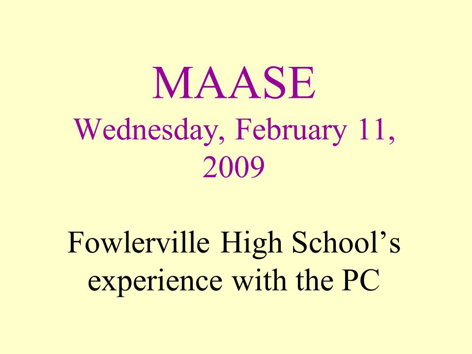 MAASE Wednesday, February 11, 2009 Fowlerville High School's experience with the PC
