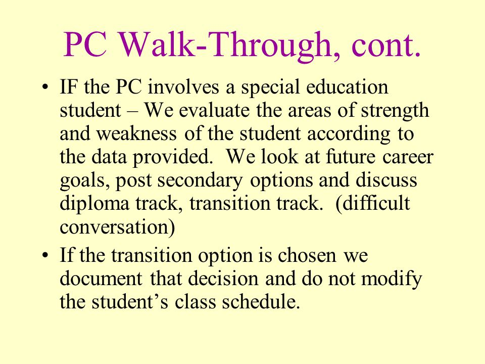 PC Walk-Through, cont. IF the PC involves a special education student – We evaluate the areas of strength and weakness of the student according to the