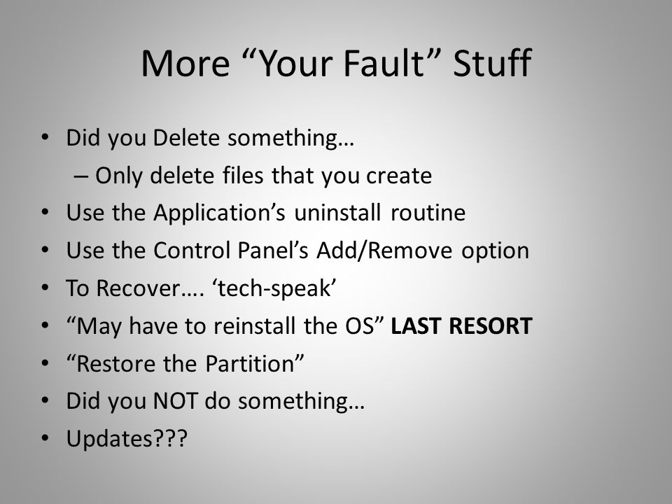 More Your Fault Stuff Did you Delete something… – Only delete files that you create Use the Application's uninstall routine Use the Control Panel's Add/Remove option To Recover….