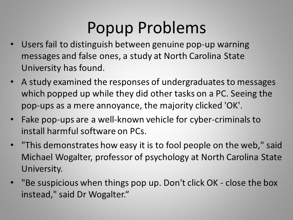 Popup Problems Users fail to distinguish between genuine pop-up warning messages and false ones, a study at North Carolina State University has found.
