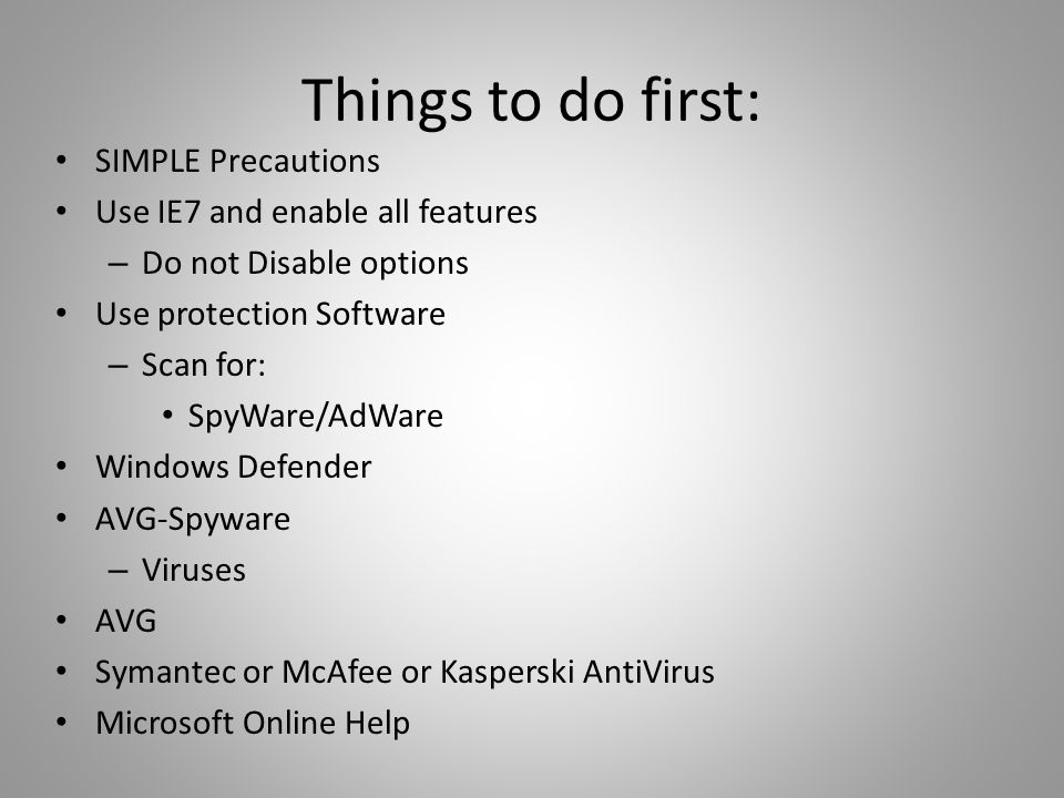 Things to do first: SIMPLE Precautions Use IE7 and enable all features – Do not Disable options Use protection Software – Scan for: SpyWare/AdWare Windows Defender AVG-Spyware – Viruses AVG Symantec or McAfee or Kasperski AntiVirus Microsoft Online Help