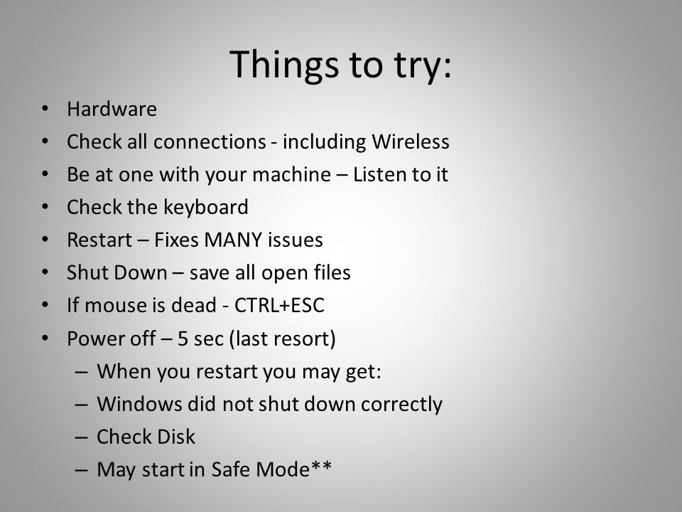 Things to try: Hardware Check all connections - including Wireless Be at one with your machine – Listen to it Check the keyboard Restart – Fixes MANY issues Shut Down – save all open files If mouse is dead - CTRL+ESC Power off – 5 sec (last resort) – When you restart you may get: – Windows did not shut down correctly – Check Disk – May start in Safe Mode**