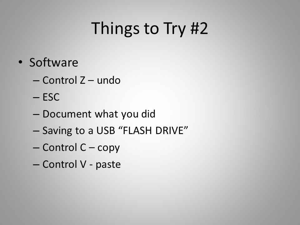 Things to Try #2 Software – Control Z – undo – ESC – Document what you did – Saving to a USB FLASH DRIVE – Control C – copy – Control V - paste