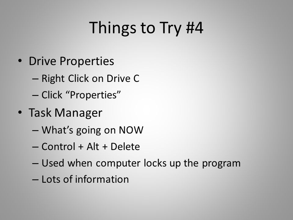 "Things to Try #4 Drive Properties – Right Click on Drive C – Click ""Properties"" Task Manager – What's going on NOW – Control + Alt + Delete – Used whe"