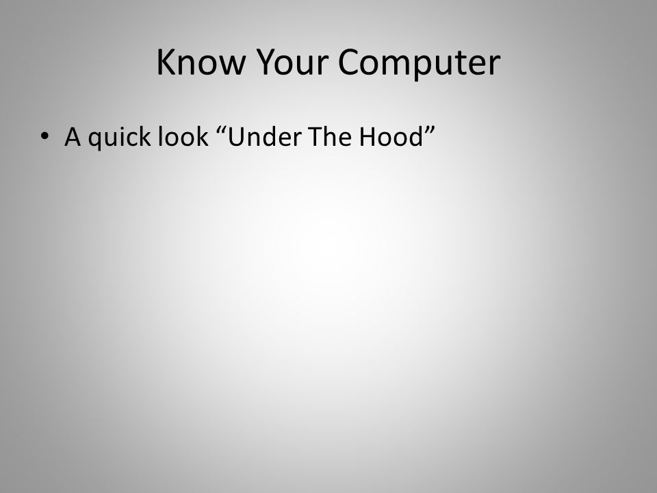 "Know Your Computer A quick look ""Under The Hood"""