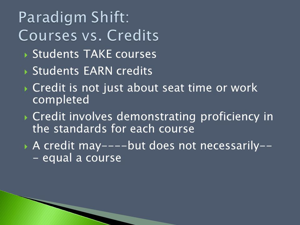  Students TAKE courses  Students EARN credits  Credit is not just about seat time or work completed  Credit involves demonstrating proficiency in