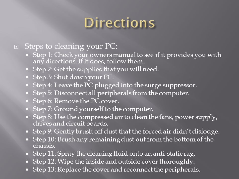  Steps to cleaning your PC:  Step 1: Check your owners manual to see if it provides you with any directions.
