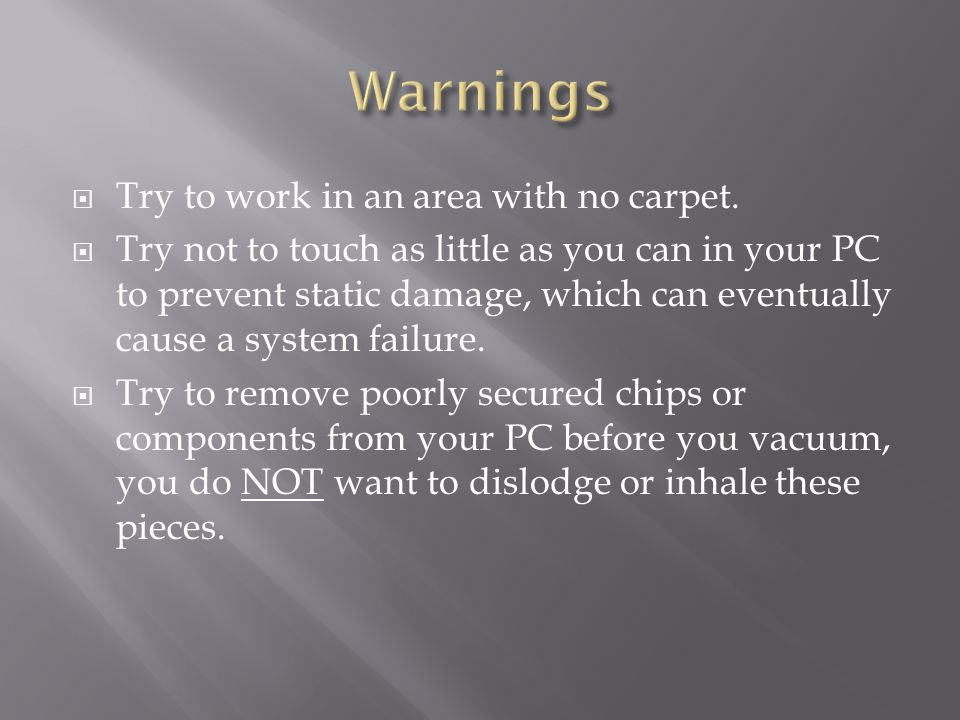  Try to work in an area with no carpet.  Try not to touch as little as you can in your PC to prevent static damage, which can eventually cause a sys