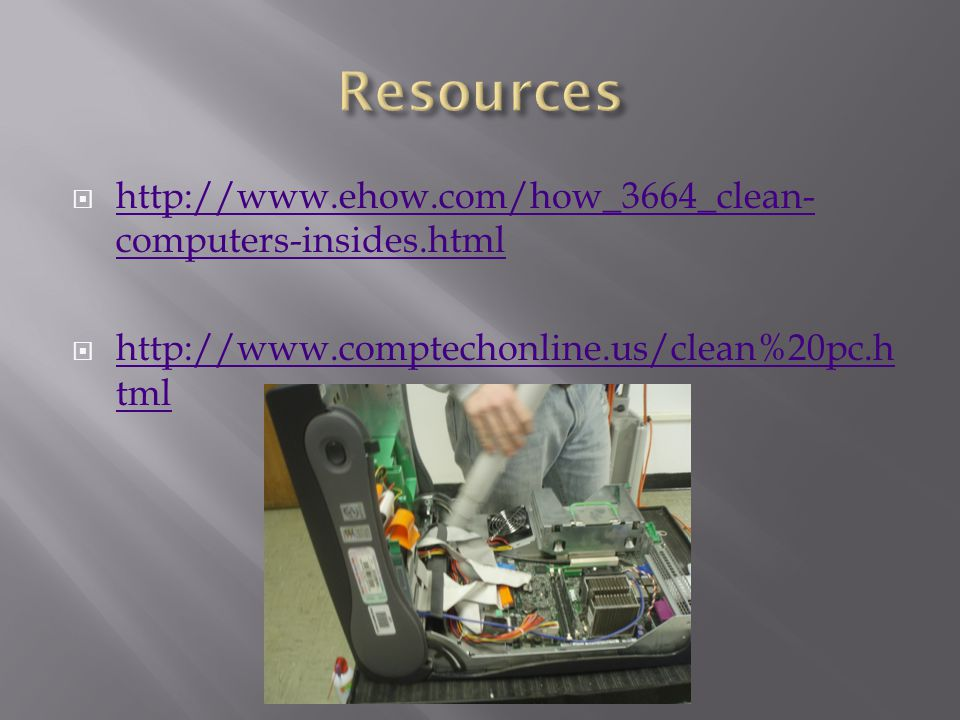  http://www.ehow.com/how_3664_clean- computers-insides.html http://www.ehow.com/how_3664_clean- computers-insides.html  http://www.comptechonline.us/clean%20pc.h tml http://www.comptechonline.us/clean%20pc.h tml