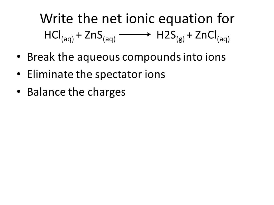 Write the net ionic equation for HCl (aq) + ZnS (aq) H2S (g) + ZnCl (aq) Break the aqueous compounds into ions Eliminate the spectator ions Balance the charges