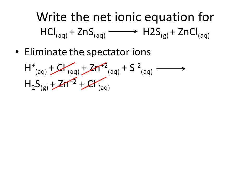 Write the net ionic equation for HCl (aq) + ZnS (aq) H2S (g) + ZnCl (aq) Eliminate the spectator ions H + (aq) + Cl - (aq) + Zn +2 (aq) + S -2 (aq) H 2 S (g) + Zn +2 + Cl - (aq)