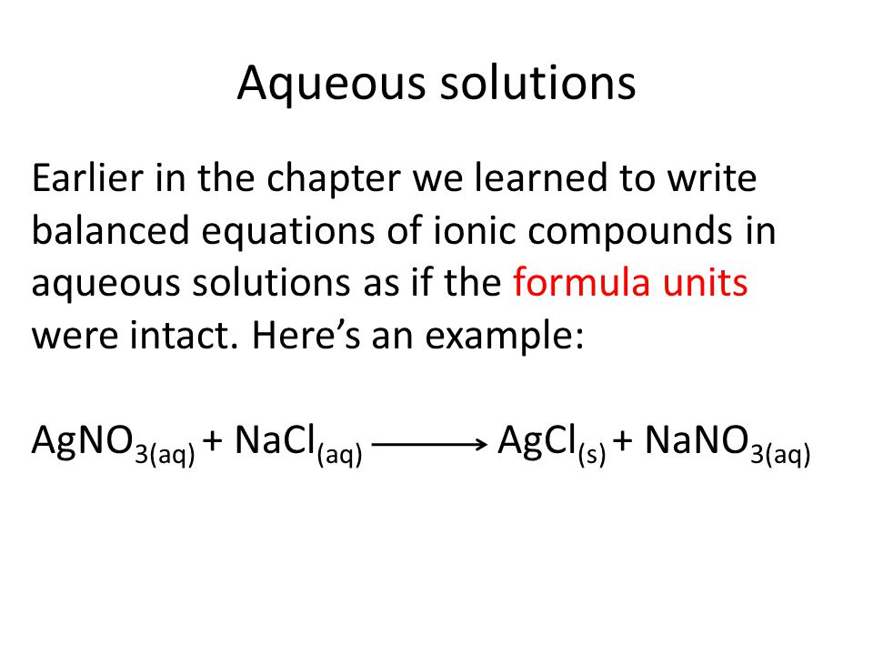 Aqueous solutions Earlier in the chapter we learned to write balanced equations of ionic compounds in aqueous solutions as if the formula units were intact.