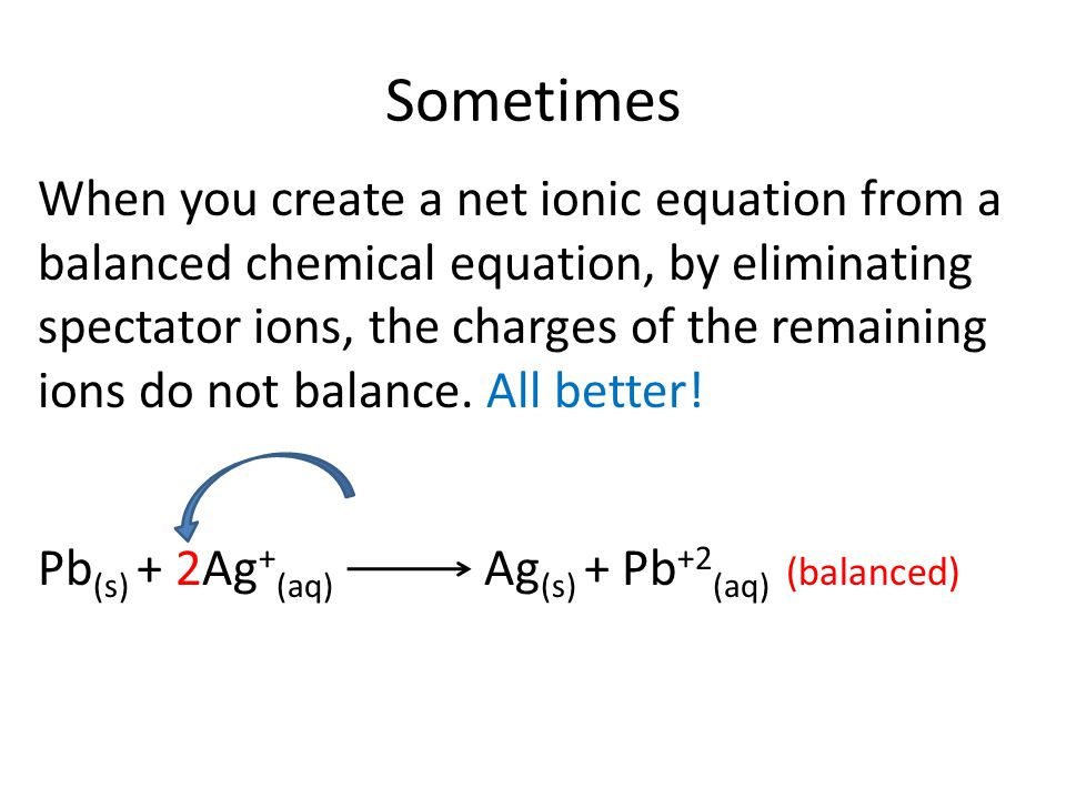 Sometimes When you create a net ionic equation from a balanced chemical equation, by eliminating spectator ions, the charges of the remaining ions do not balance.