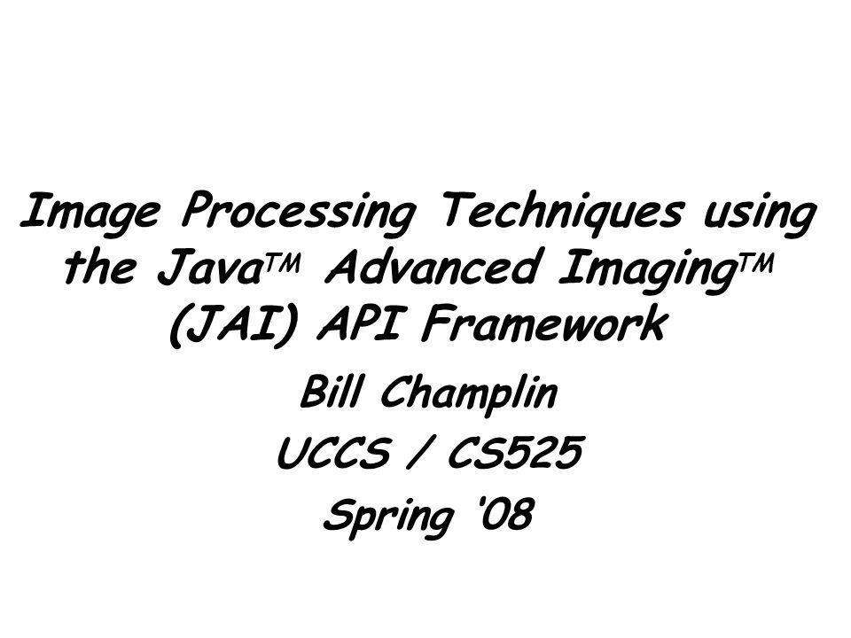 Image Processing Techniques using the Java TM Advanced Imaging TM (JAI) API Framework Bill Champlin UCCS / CS525 Spring '08