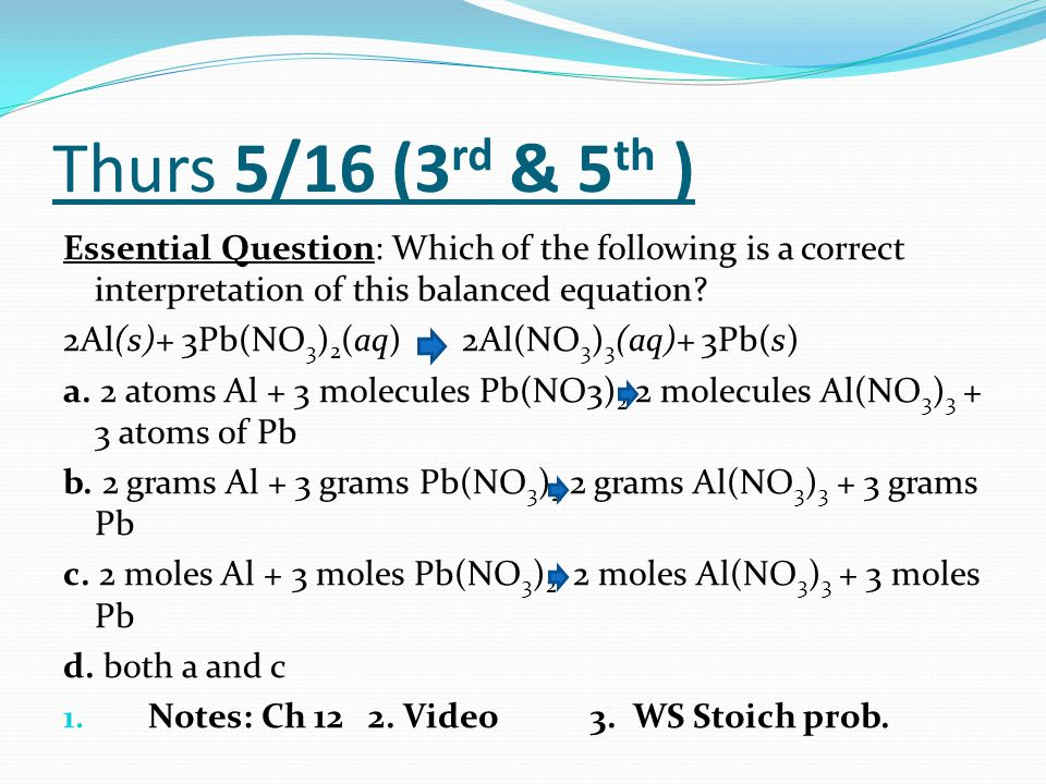 Thurs 5/16 (3 rd & 5 th ) Essential Question: Which of the following is a correct interpretation of this balanced equation? 2Al(s)+ 3Pb(NO 3 ) 2 (aq)