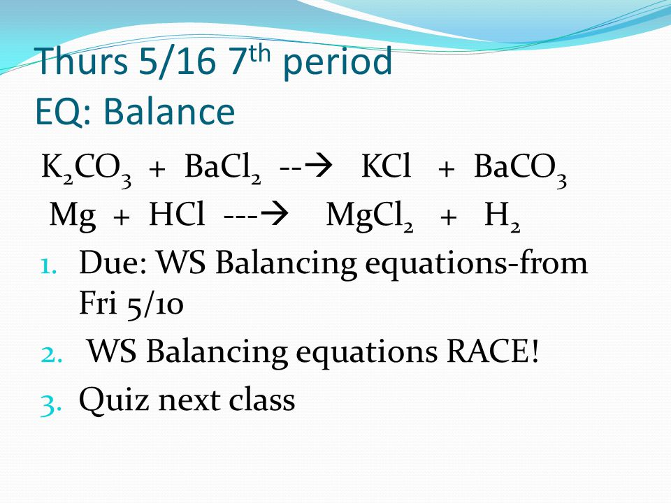 Thurs 5/16 7 th period EQ: Balance K 2 CO 3 + BaCl 2 --  KCl + BaCO 3 Mg + HCl ---  MgCl 2 + H 2 1. Due: WS Balancing equations-from Fri 5/10 2. WS