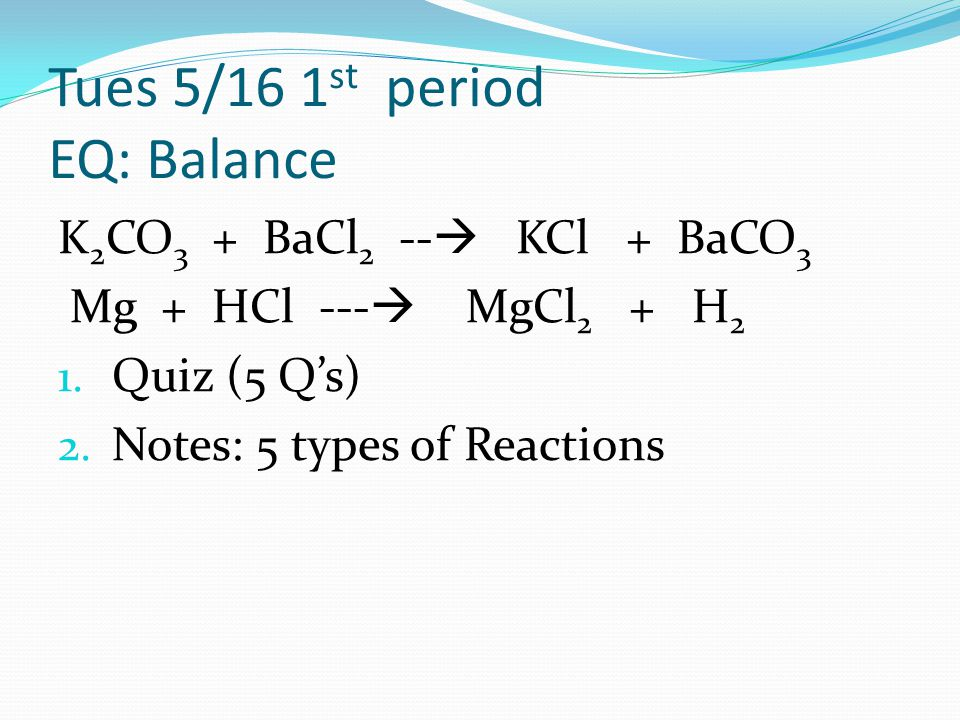 Tues 5/16 1 st period EQ: Balance K 2 CO 3 + BaCl 2 --  KCl + BaCO 3 Mg + HCl ---  MgCl 2 + H 2 1. Quiz (5 Q's) 2. Notes: 5 types of Reactions