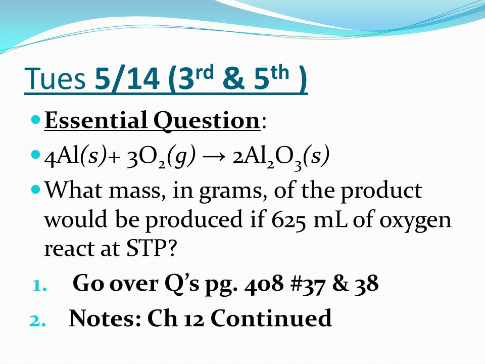 Tues 5/14 (3 rd & 5 th ) Essential Question: 4Al(s)+ 3O 2 (g) → 2Al 2 O 3 (s) What mass, in grams, of the product would be produced if 625 mL of oxyge