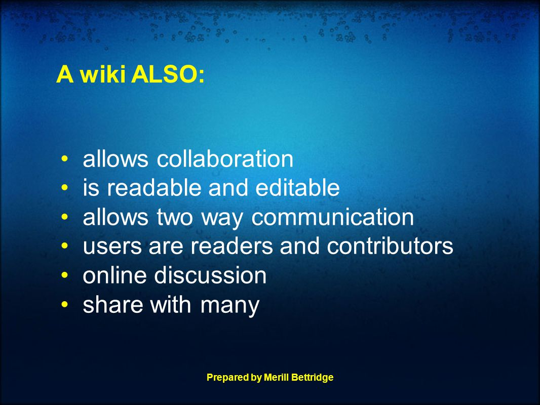 allows collaboration is readable and editable allows two way communication users are readers and contributors online discussion share with many A wiki ALSO: Prepared by Merill Bettridge