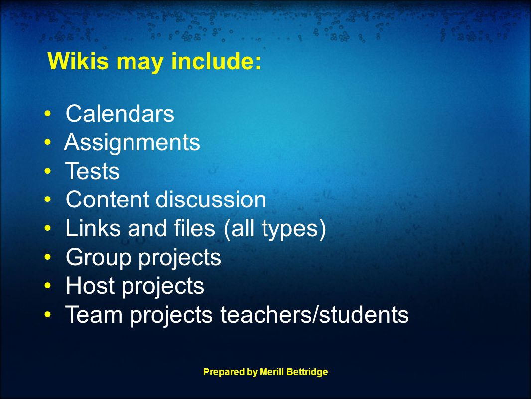 Wikis may include: Calendars Assignments Tests Content discussion Links and files (all types) Group projects Host projects Team projects teachers/students Prepared by Merill Bettridge