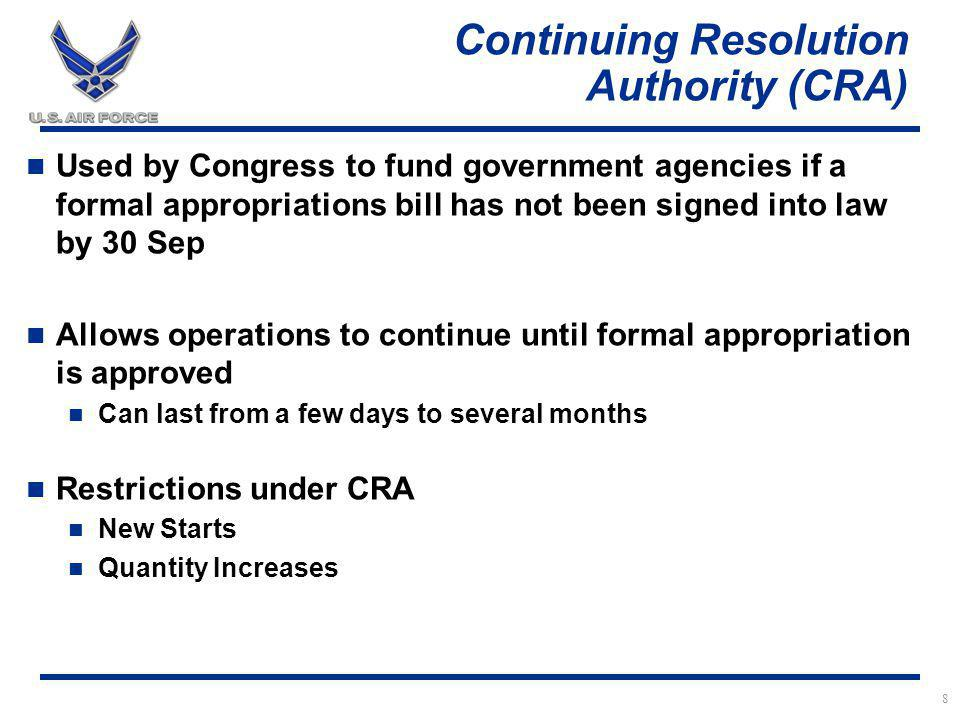 Continuing Resolution Authority (CRA) Used by Congress to fund government agencies if a formal appropriations bill has not been signed into law by 30 Sep Allows operations to continue until formal appropriation is approved Can last from a few days to several months Restrictions under CRA New Starts Quantity Increases 8
