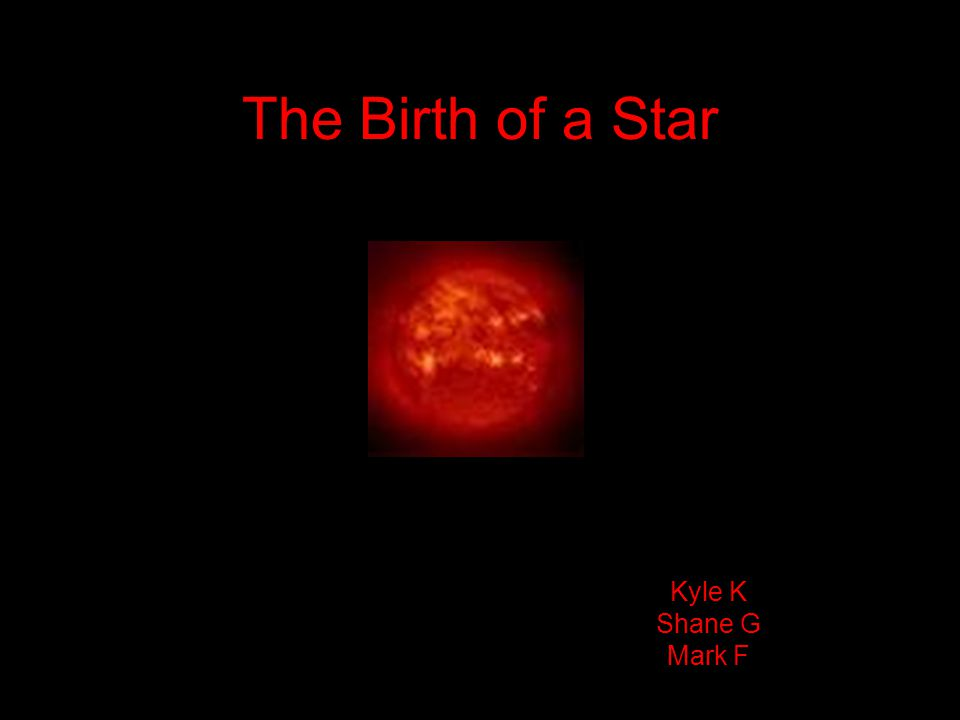 The Birth of a Star Kyle K Shane G Mark F