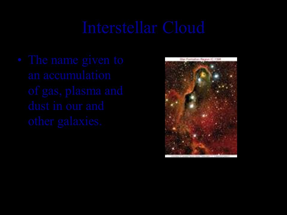 Interstellar Cloud The name given to an accumulation of gas, plasma and dust in our and other galaxies.