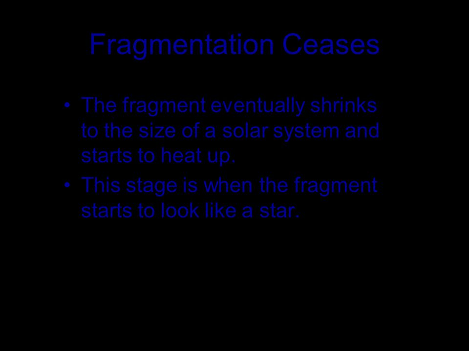 Fragmentation Ceases The fragment eventually shrinks to the size of a solar system and starts to heat up.