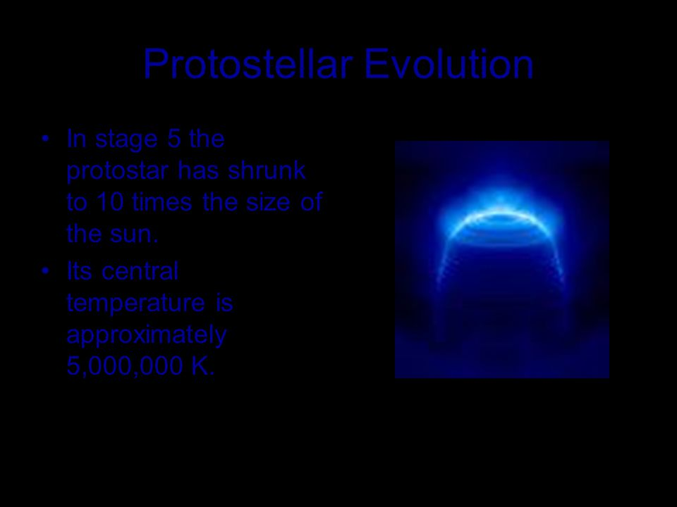 Protostellar Evolution In stage 5 the protostar has shrunk to 10 times the size of the sun. Its central temperature is approximately 5,000,000 K.