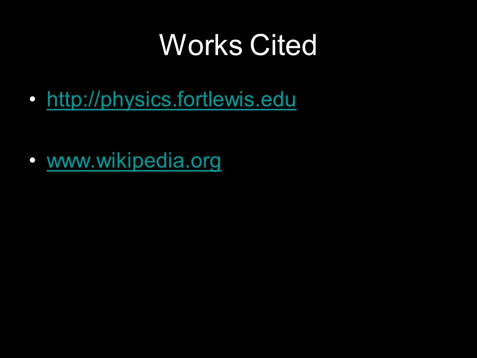 Works Cited http://physics.fortlewis.edu www.wikipedia.org