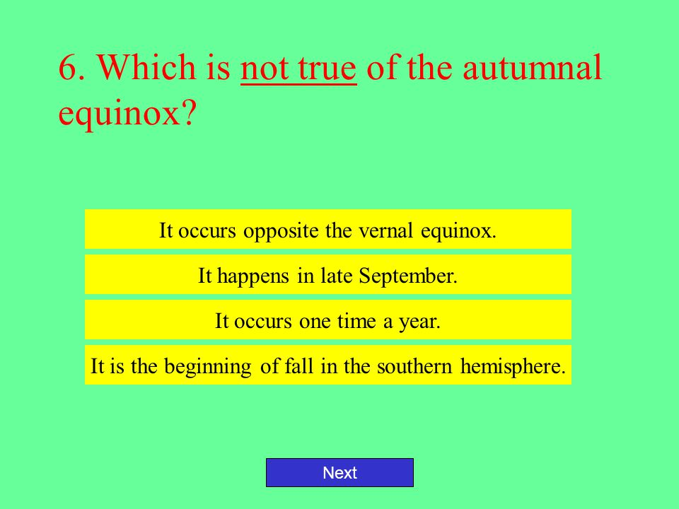 5. Which is true of the vernal equinox? Next It marks the beginning of spring. It is 30 days in length. It occurs in late October. Day and night are o