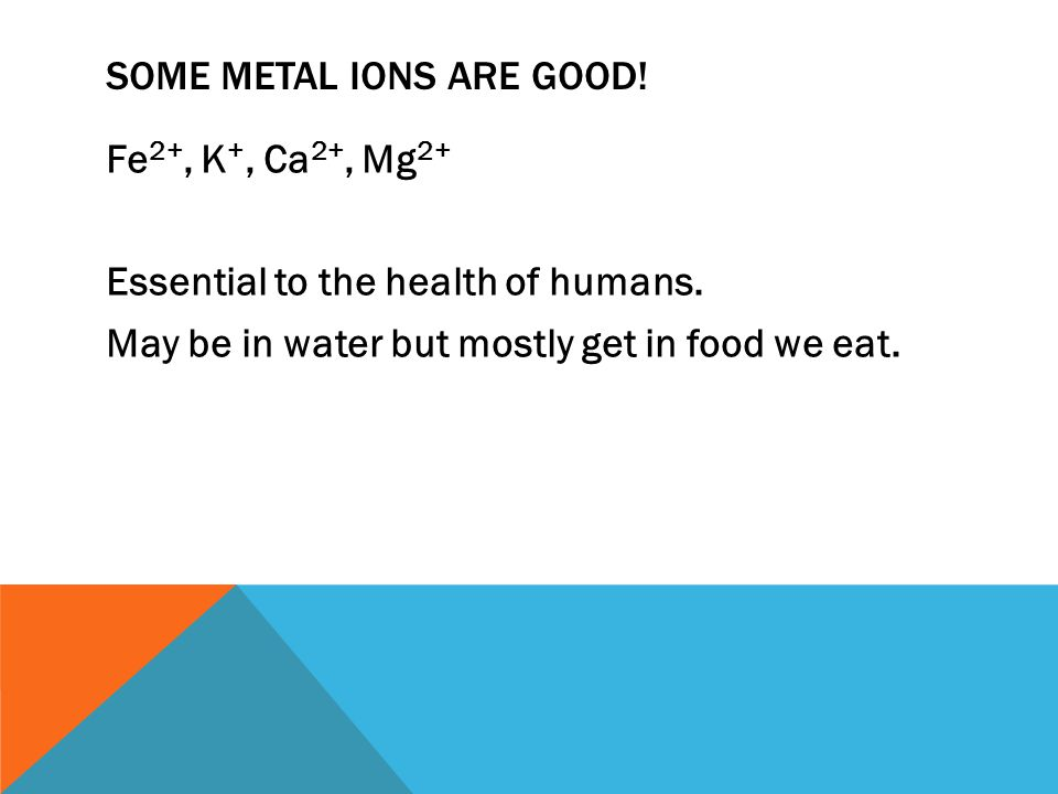 SOME METAL IONS ARE GOOD! Fe 2+, K +, Ca 2+, Mg 2+ Essential to the health of humans. May be in water but mostly get in food we eat.